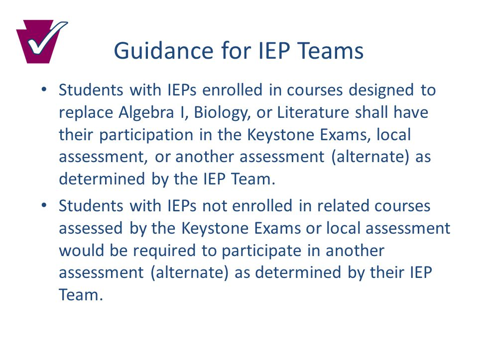 Guidance for IEP Teams Students with IEPs enrolled in courses designed to replace Algebra I, Biology, or Literature shall have their participation in the Keystone Exams, local assessment, or another assessment (alternate) as determined by the IEP Team.