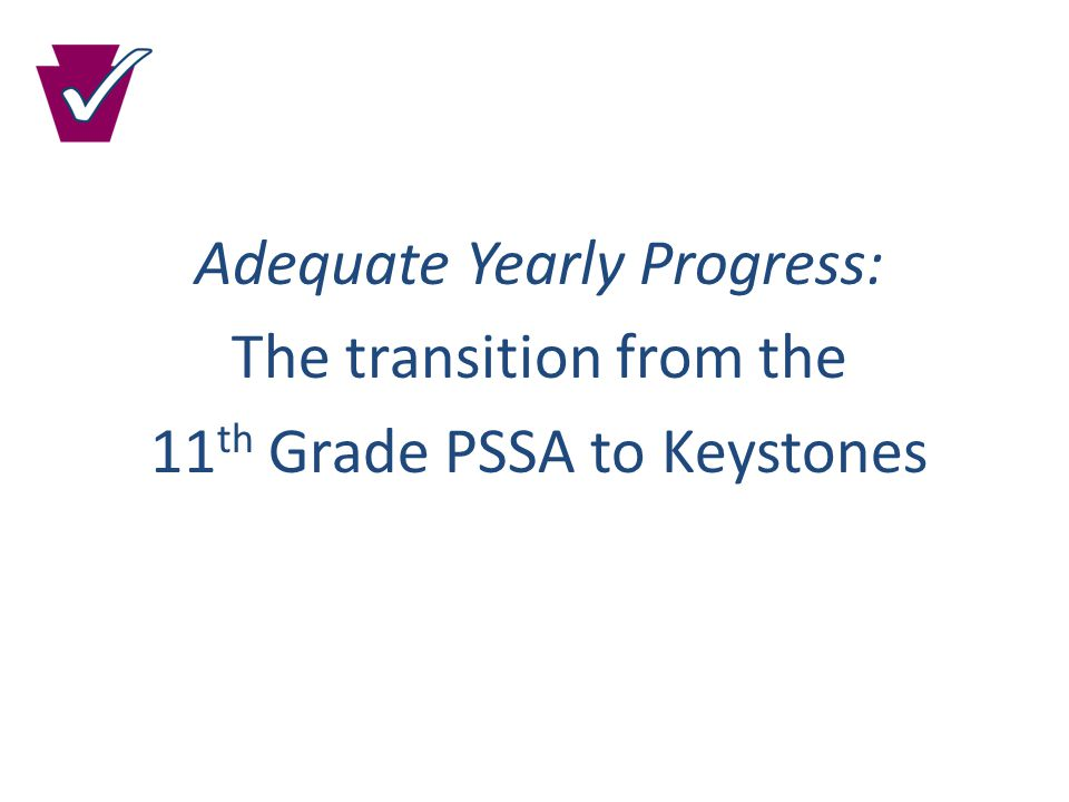 Adequate Yearly Progress: The transition from the 11 th Grade PSSA to Keystones