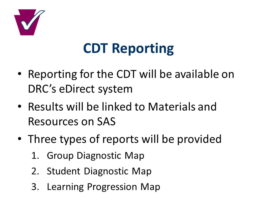CDT Reporting Reporting for the CDT will be available on DRC's eDirect system Results will be linked to Materials and Resources on SAS Three types of reports will be provided 1.Group Diagnostic Map 2.Student Diagnostic Map 3.Learning Progression Map
