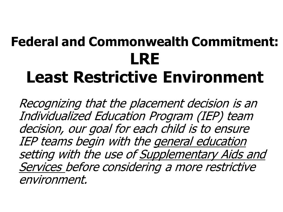 Federal and Commonwealth Commitment: LRE Least Restrictive Environment Recognizing that the placement decision is an Individualized Education Program