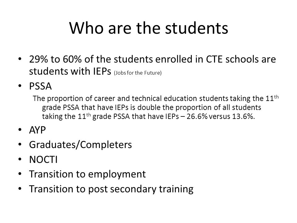 Who are the students 29% to 60% of the students enrolled in CTE schools are students with IEPs (Jobs for the Future) PSSA The proportion of career and