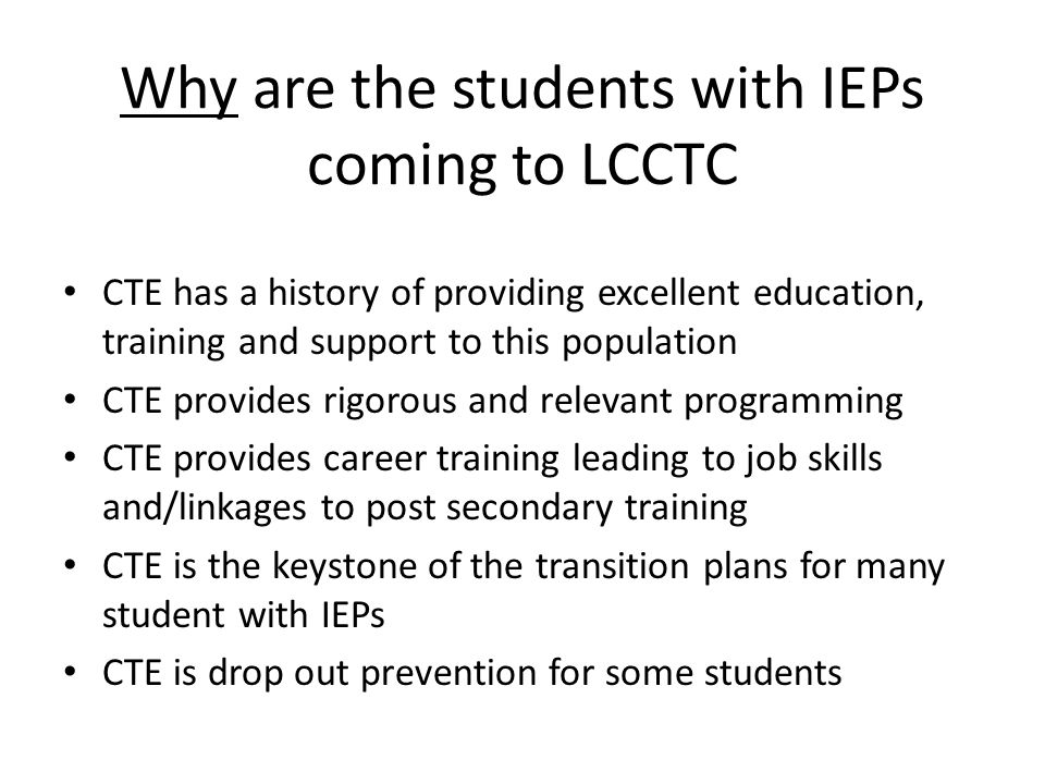 Why are the students with IEPs coming to LCCTC CTE has a history of providing excellent education, training and support to this population CTE provide