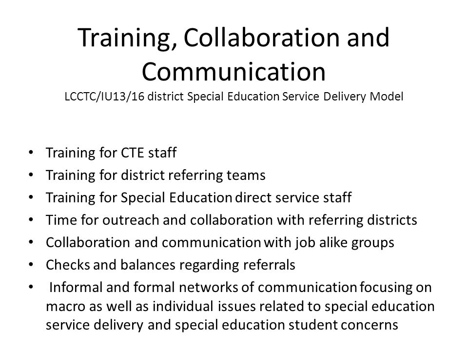 Training, Collaboration and Communication LCCTC/IU13/16 district Special Education Service Delivery Model Training for CTE staff Training for district