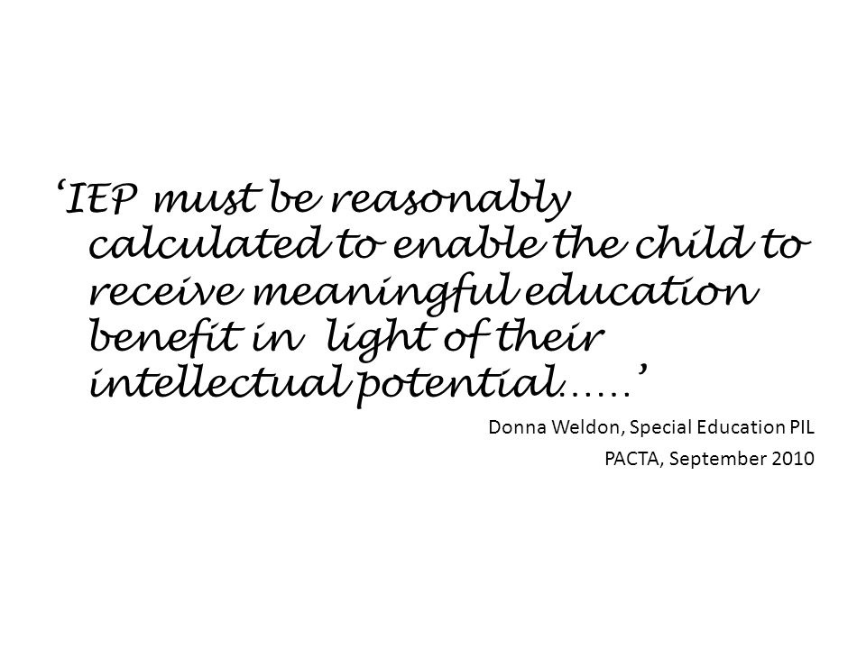 'IEP must be reasonably calculated to enable the child to receive meaningful education benefit in light of their intellectual potential……' Donna Weldo