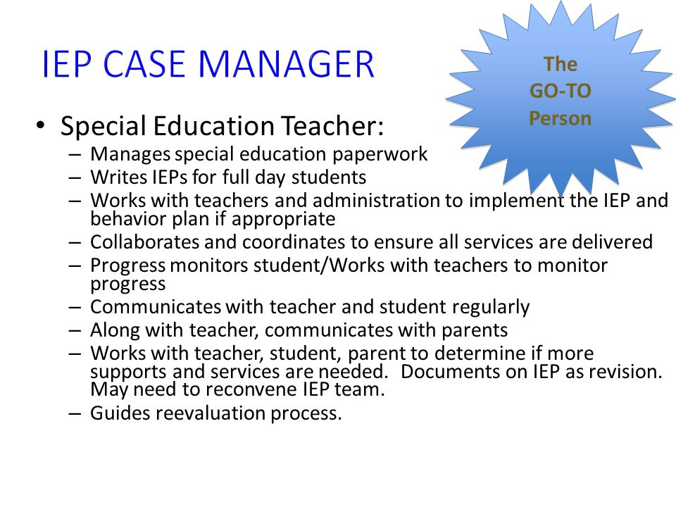 Special Education Teacher: – Manages special education paperwork – Writes IEPs for full day students – Works with teachers and administration to imple