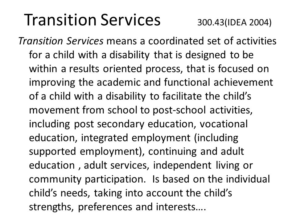 Transition Services 300.43(IDEA 2004) Transition Services means a coordinated set of activities for a child with a disability that is designed to be w