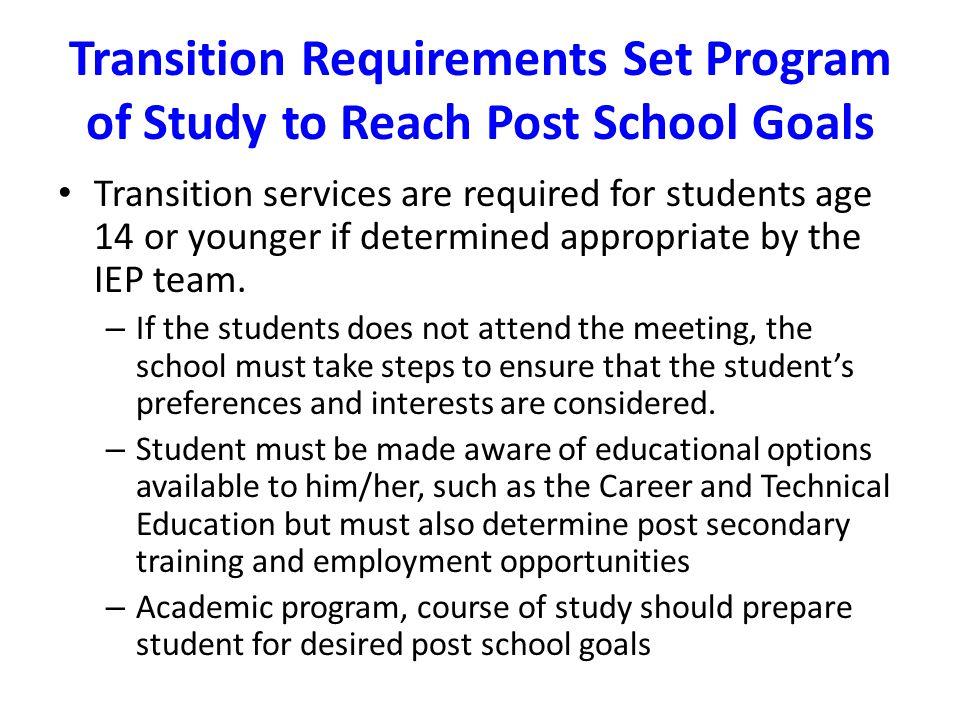 Transition Requirements Set Program of Study to Reach Post School Goals Transition services are required for students age 14 or younger if determined