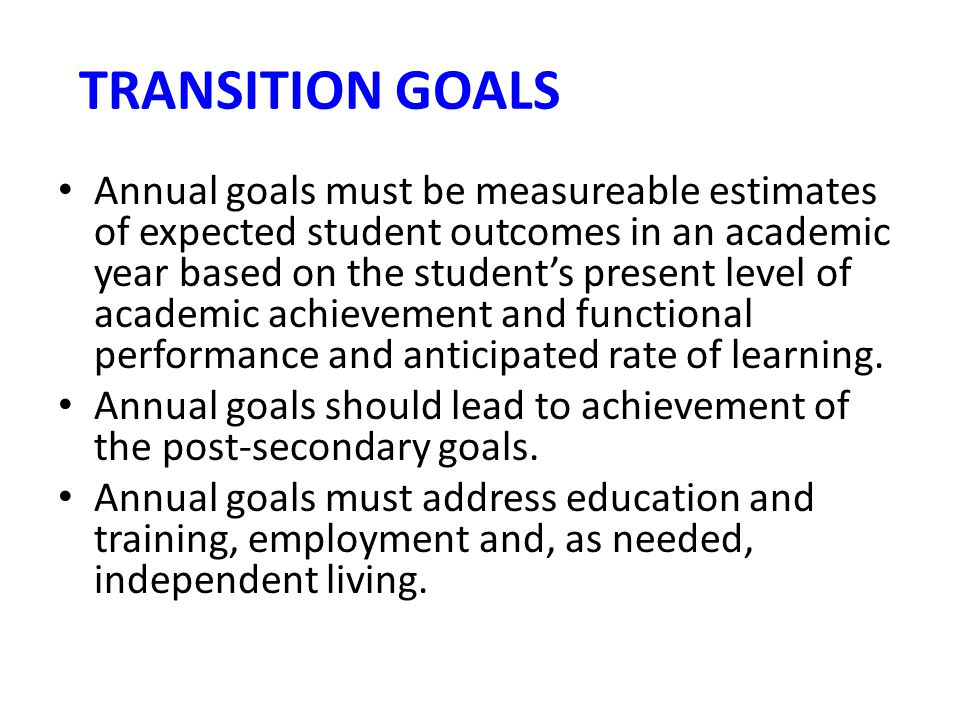 TRANSITION GOALS Annual goals must be measureable estimates of expected student outcomes in an academic year based on the student's present level of a
