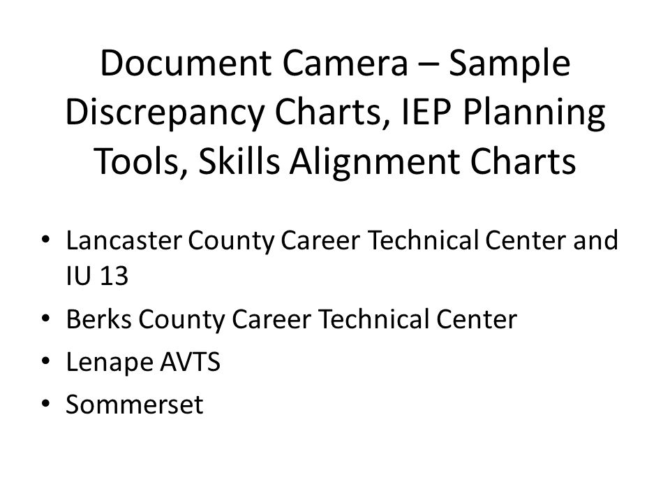 Document Camera – Sample Discrepancy Charts, IEP Planning Tools, Skills Alignment Charts Lancaster County Career Technical Center and IU 13 Berks Coun