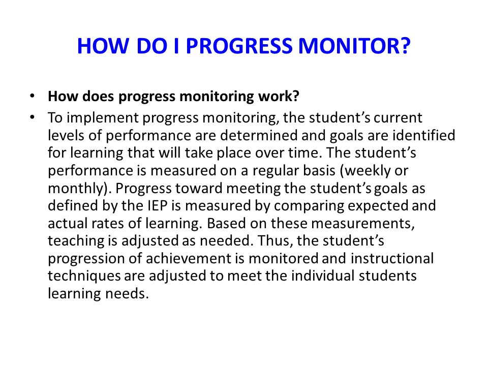 HOW DO I PROGRESS MONITOR? How does progress monitoring work? To implement progress monitoring, the student's current levels of performance are determ