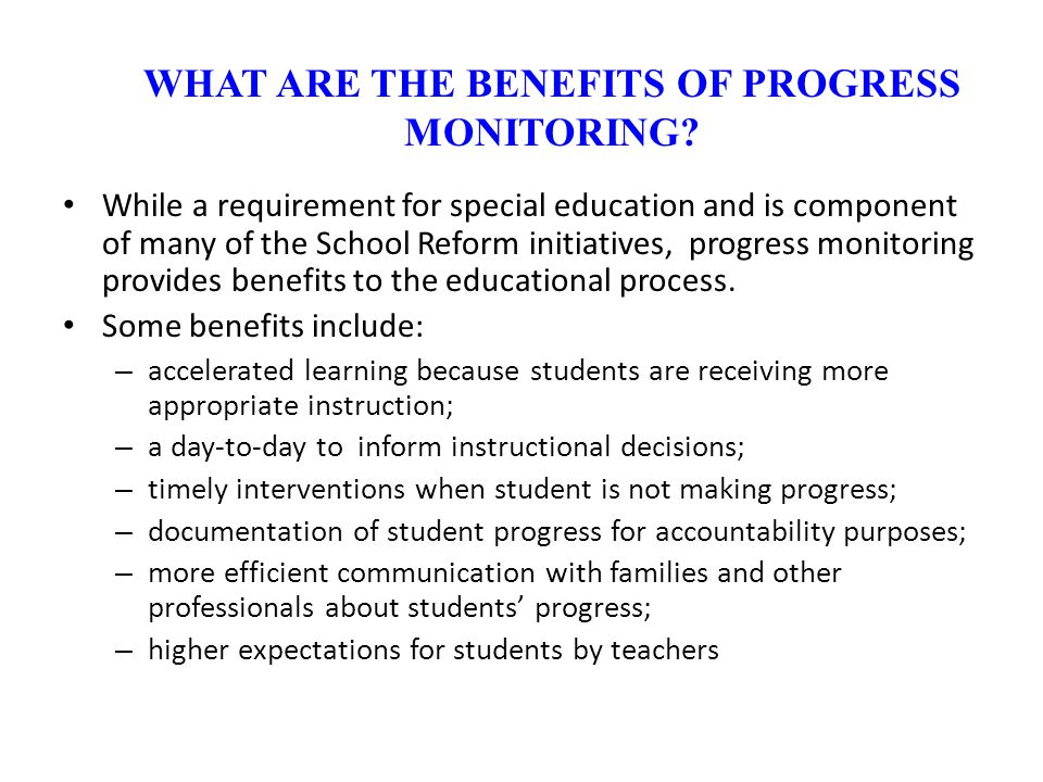 While a requirement for special education and is component of many of the School Reform initiatives, progress monitoring provides benefits to the educ