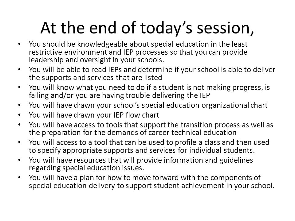 At the end of today's session, You should be knowledgeable about special education in the least restrictive environment and IEP processes so that you