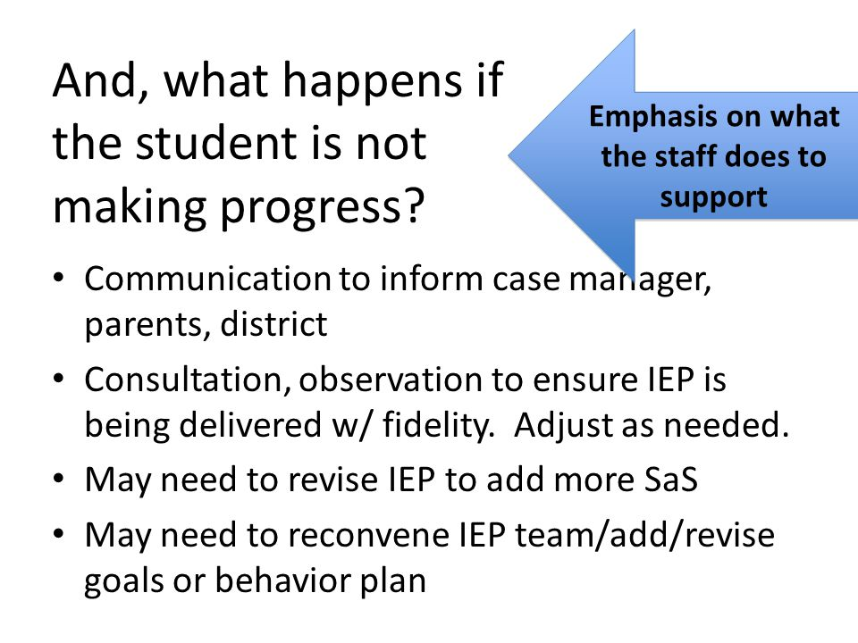 And, what happens if the student is not making progress? Communication to inform case manager, parents, district Consultation, observation to ensure I