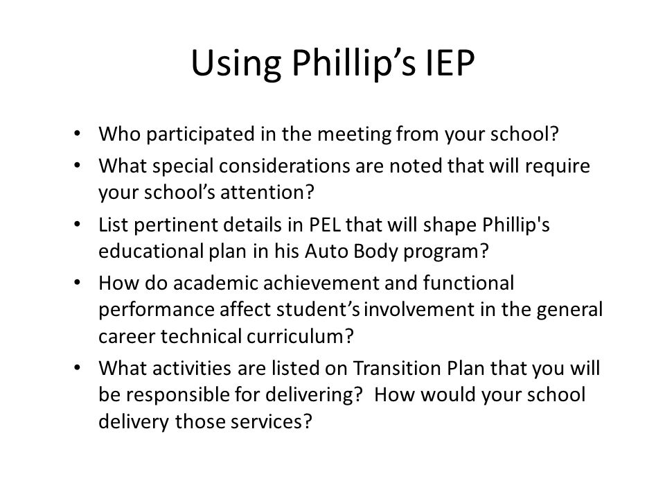Using Phillip's IEP Who participated in the meeting from your school? What special considerations are noted that will require your school's attention?