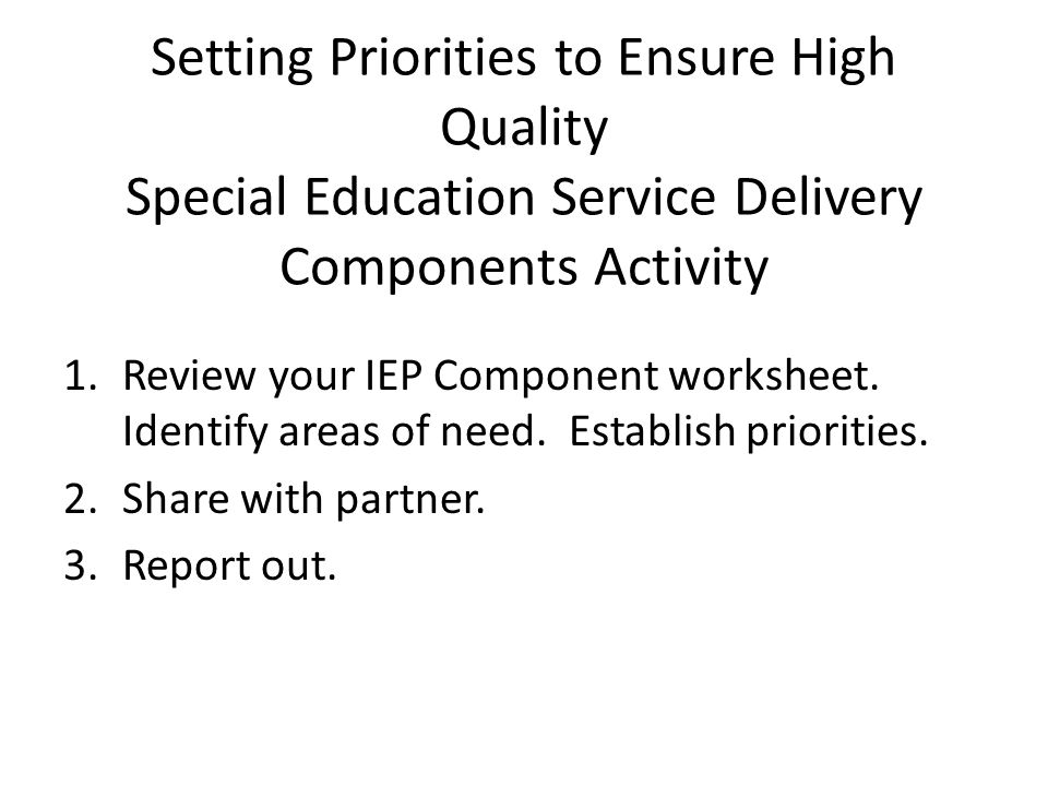 Setting Priorities to Ensure High Quality Special Education Service Delivery Components Activity 1.Review your IEP Component worksheet. Identify areas