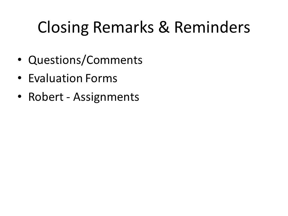 Closing Remarks & Reminders Questions/Comments Evaluation Forms Robert - Assignments