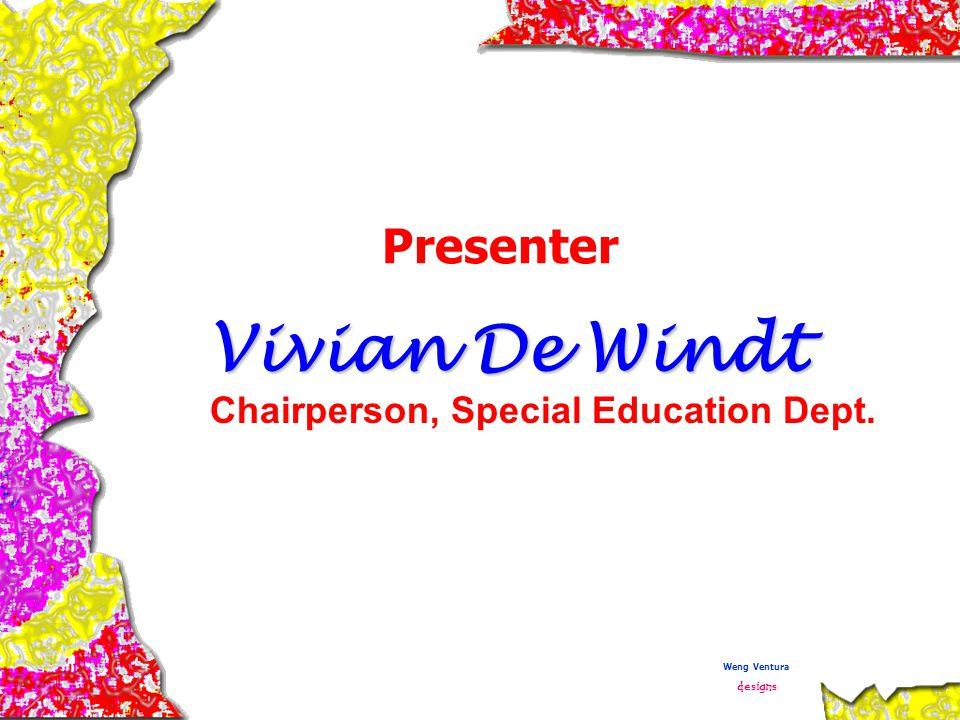 Presenter Vivian De Windt Chairperson, Special Education Dept. Weng Ventura designs