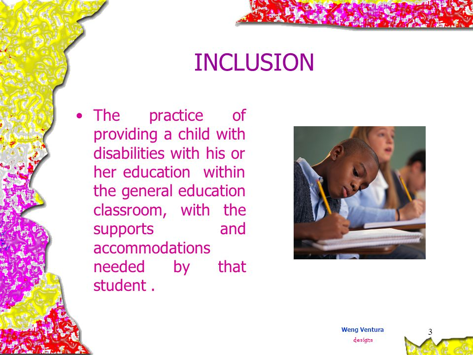 3 INCLUSION The practice of providing a child with disabilities with his or her education within the general education classroom, with the supports and accommodations needed by that student.