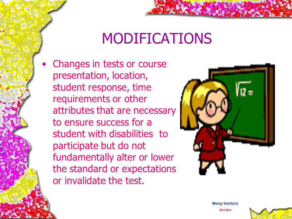 MODIFICATIONS Changes in tests or course presentation, location, student response, time requirements or other attributes that are necessary to ensure success for a student with disabilities to participate but do not fundamentally alter or lower the standard or expectations or invalidate the test.