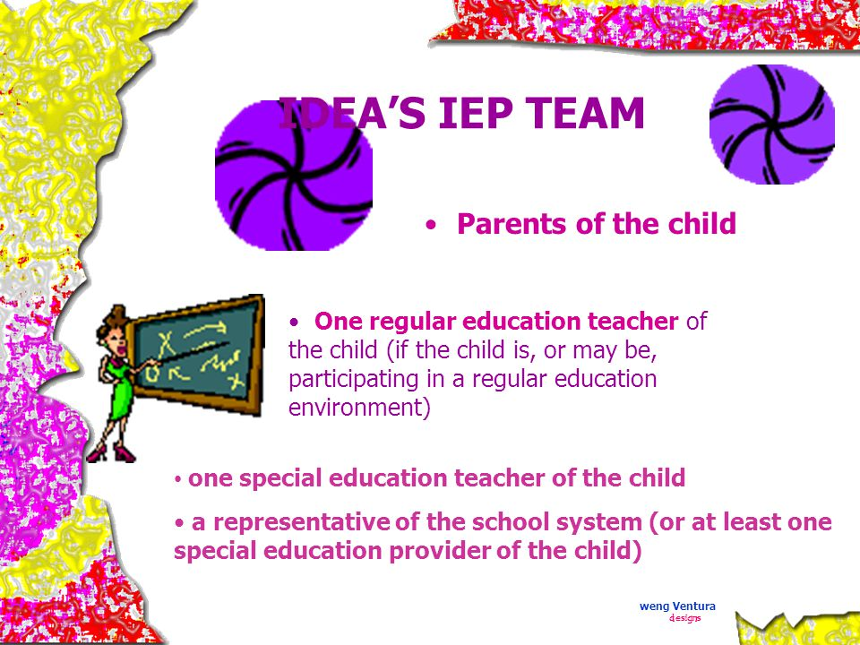 IDEA'S IEP TEAM Parents of the child One regular education teacher of the child (if the child is, or may be, participating in a regular education environment) one special education teacher of the child a representative of the school system (or at least one special education provider of the child) weng Ventura designs