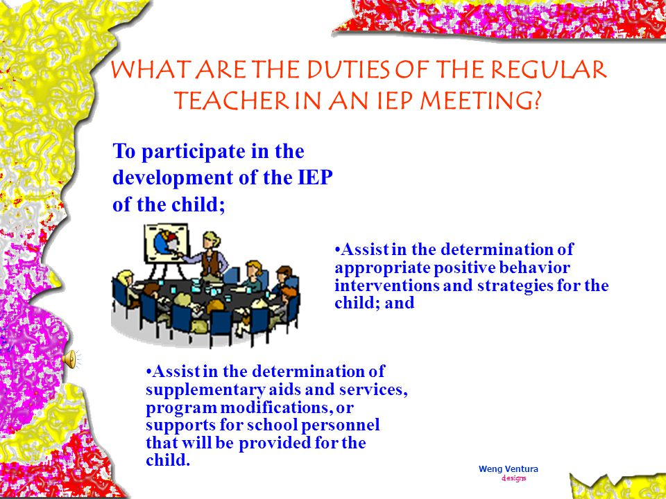 The ' Help Me' Principle for IEP Meetings: Hear what the parents have to say Express your professional opinion Learn to accept differences of opinion as a natural part of the IEP process Participate in the development of IEP Weng Ventura designs