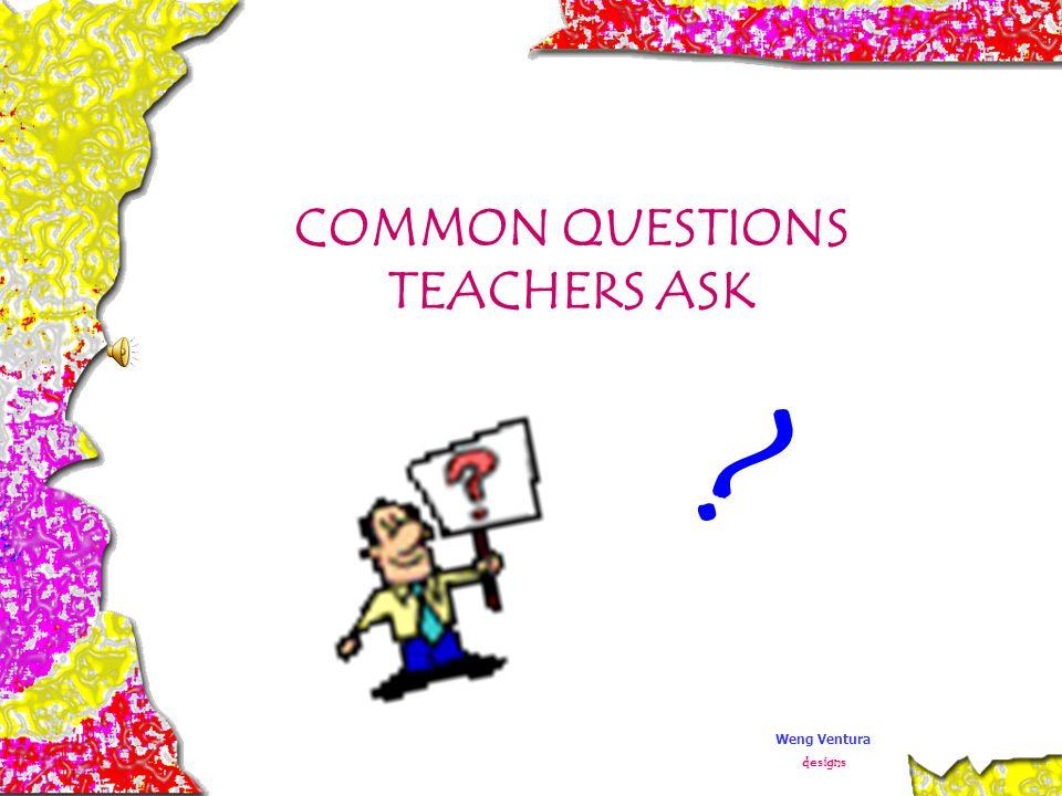 COMMON QUESTIONS TEACHERS ASK ? Weng Ventura designs