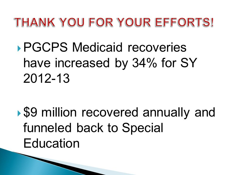  PGCPS Medicaid recoveries have increased by 34% for SY 2012-13  $9 million recovered annually and funneled back to Special Education