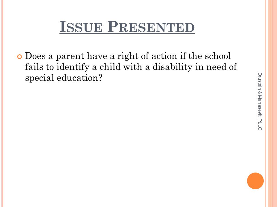 I SSUE P RESENTED Does a parent have a right of action if the school fails to identify a child with a disability in need of special education? Brustei