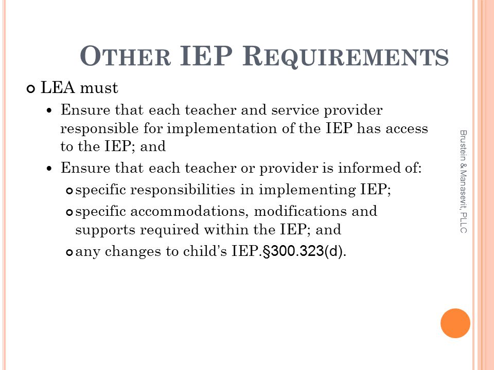 O THER IEP R EQUIREMENTS LEA must Ensure that each teacher and service provider responsible for implementation of the IEP has access to the IEP; and Ensure that each teacher or provider is informed of: specific responsibilities in implementing IEP; specific accommodations, modifications and supports required within the IEP; and any changes to child's IEP.