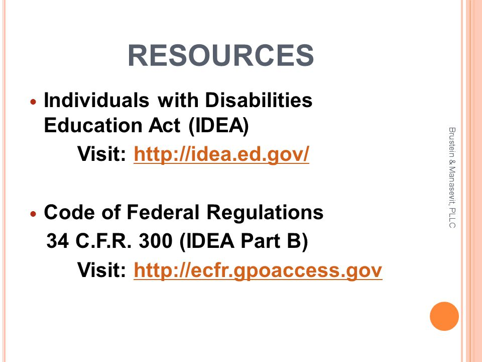 RESOURCES Individuals with Disabilities Education Act (IDEA) Visit: http://idea.ed.gov/http://idea.ed.gov/ Code of Federal Regulations 34 C.F.R. 300 (