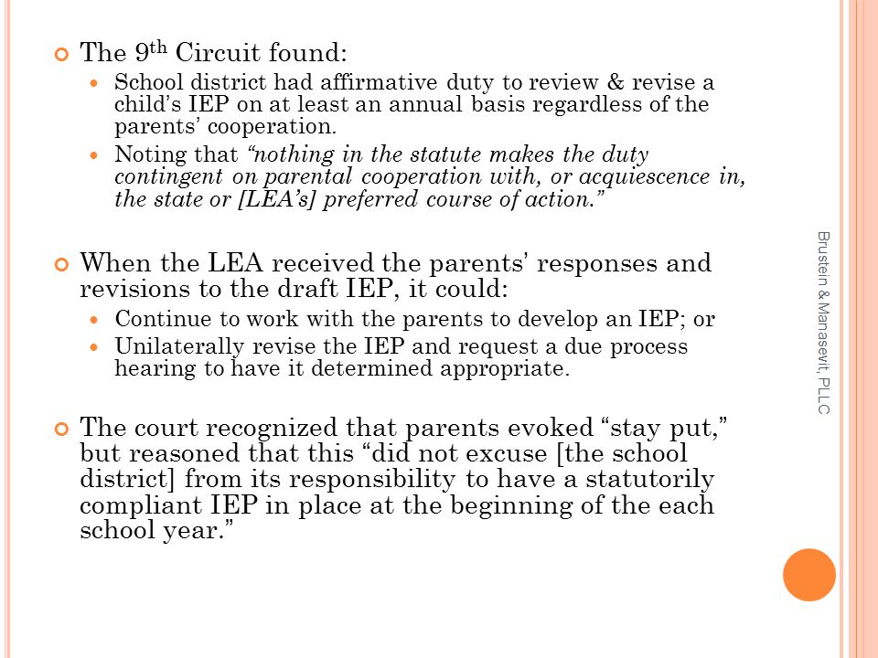 The 9 th Circuit found: School district had affirmative duty to review & revise a child's IEP on at least an annual basis regardless of the parents' cooperation.