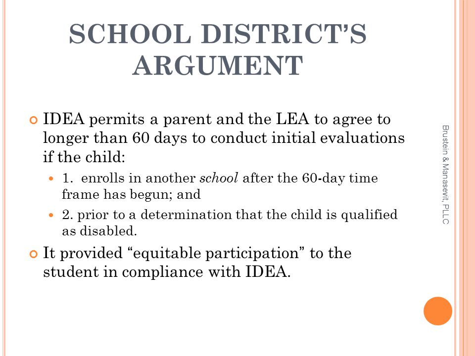 SCHOOL DISTRICT'S ARGUMENT IDEA permits a parent and the LEA to agree to longer than 60 days to conduct initial evaluations if the child: 1.