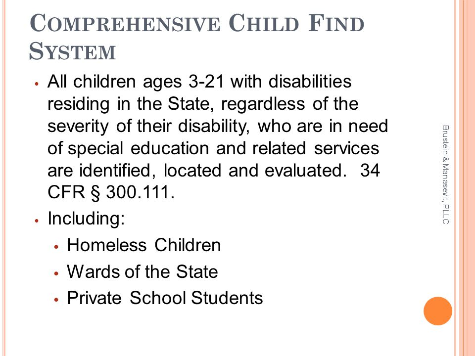 C OMPREHENSIVE C HILD F IND S YSTEM All children ages 3-21 with disabilities residing in the State, regardless of the severity of their disability, who are in need of special education and related services are identified, located and evaluated.