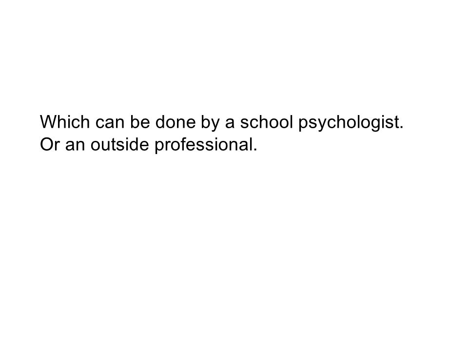 Which can be done by a school psychologist. Or an outside professional.