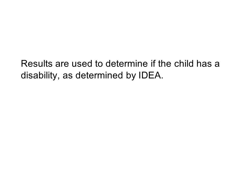 Results are used to determine if the child has a disability, as determined by IDEA.