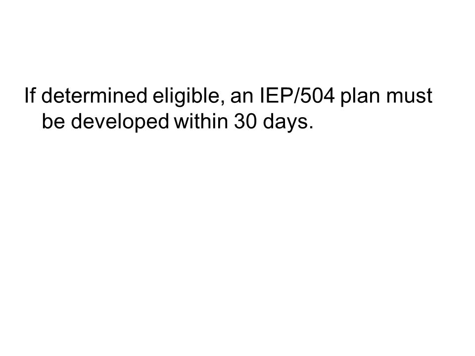 If determined eligible, an IEP/504 plan must be developed within 30 days.
