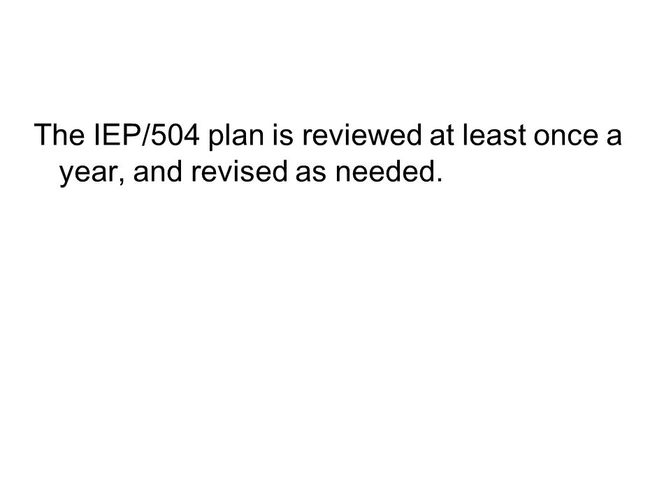 The IEP/504 plan is reviewed at least once a year, and revised as needed.