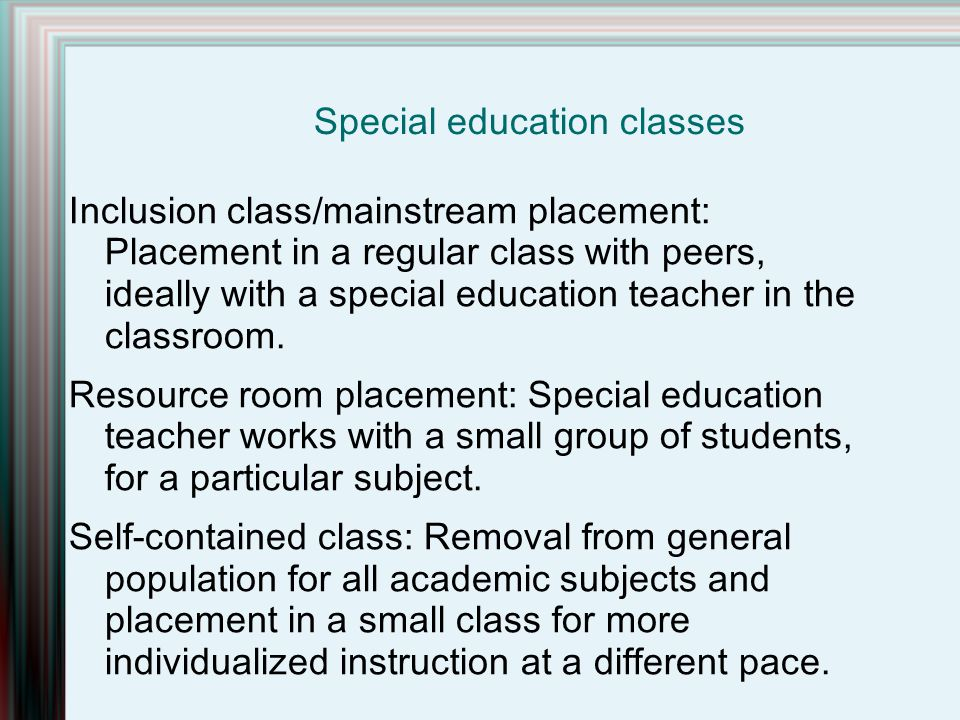 Inclusion class/mainstream placement: Placement in a regular class with peers, ideally with a special education teacher in the classroom.