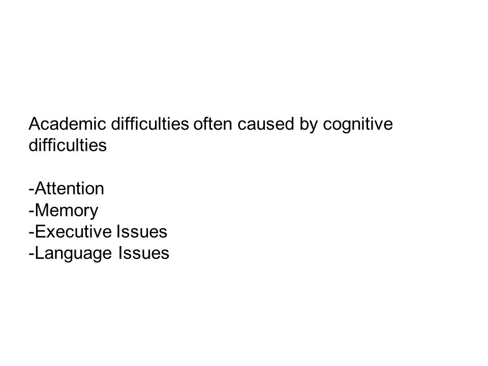 Academic difficulties often caused by cognitive difficulties -Attention -Memory -Executive Issues -Language Issues