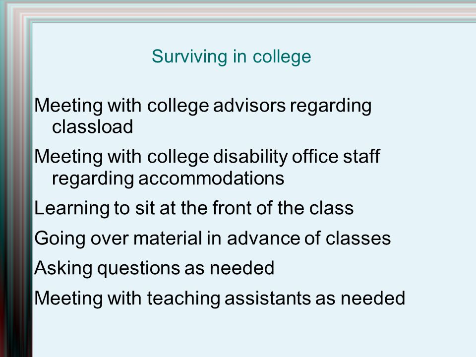 Meeting with college advisors regarding classload Meeting with college disability office staff regarding accommodations Learning to sit at the front of the class Going over material in advance of classes Asking questions as needed Meeting with teaching assistants as needed Surviving in college