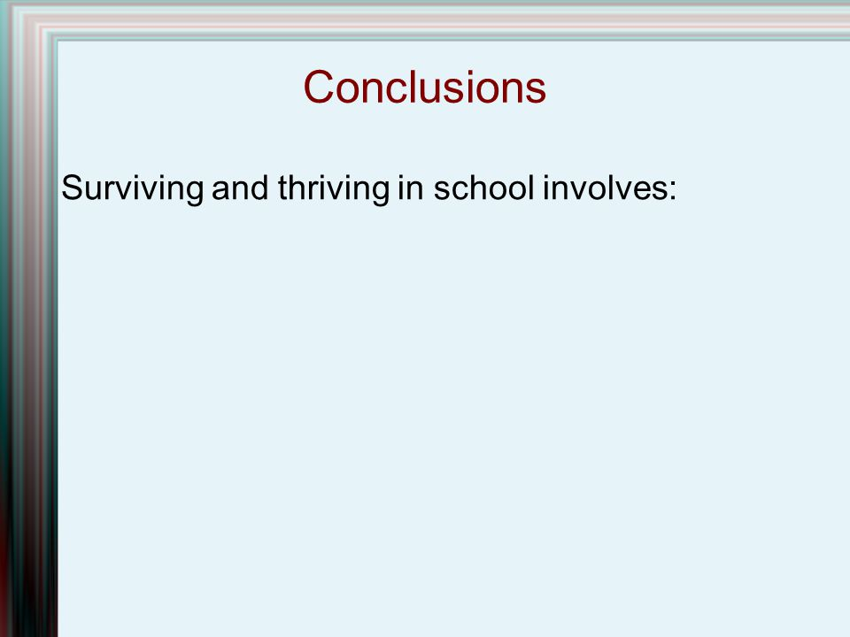 Conclusions Surviving and thriving in school involves: