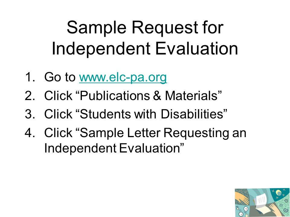 Sample Request for Independent Evaluation 1.Go to www.elc-pa.orgwww.elc-pa.org 2.Click Publications & Materials 3.Click Students with Disabilities 4.Click Sample Letter Requesting an Independent Evaluation