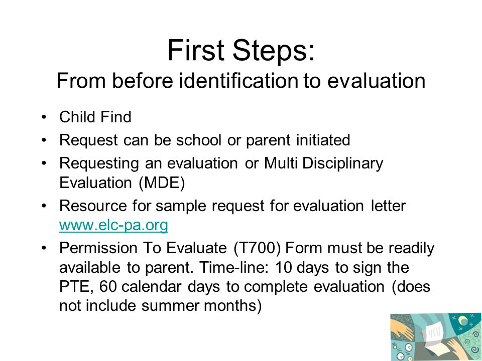 First Steps: From before identification to evaluation Child Find Request can be school or parent initiated Requesting an evaluation or Multi Disciplinary Evaluation (MDE) Resource for sample request for evaluation letter www.elc-pa.org www.elc-pa.org Permission To Evaluate (T700) Form must be readily available to parent.