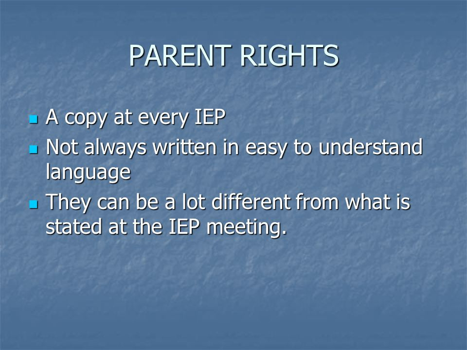PARENT RIGHTS A copy at every IEP A copy at every IEP Not always written in easy to understand language Not always written in easy to understand language They can be a lot different from what is stated at the IEP meeting.