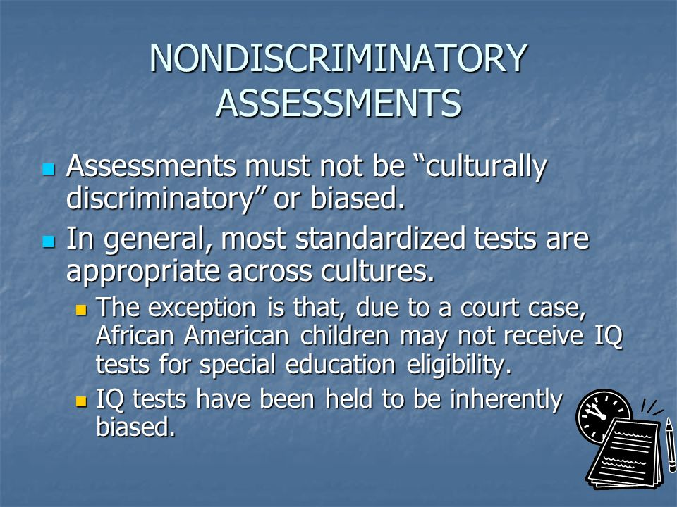 NONDISCRIMINATORY ASSESSMENTS Assessments must not be culturally discriminatory or biased.