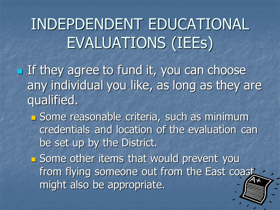 INDEPDENDENT EDUCATIONAL EVALUATIONS (IEEs) If they agree to fund it, you can choose any individual you like, as long as they are qualified.