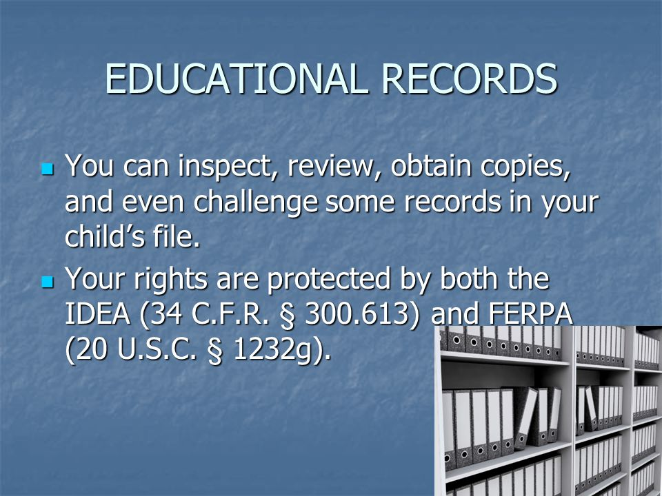 EDUCATIONAL RECORDS You can inspect, review, obtain copies, and even challenge some records in your child's file.