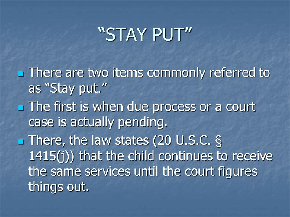 STAY PUT There are two items commonly referred to as Stay put. There are two items commonly referred to as Stay put. The first is when due process or a court case is actually pending.