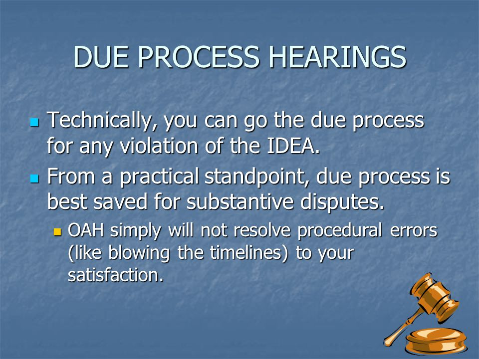 DUE PROCESS HEARINGS Technically, you can go the due process for any violation of the IDEA.