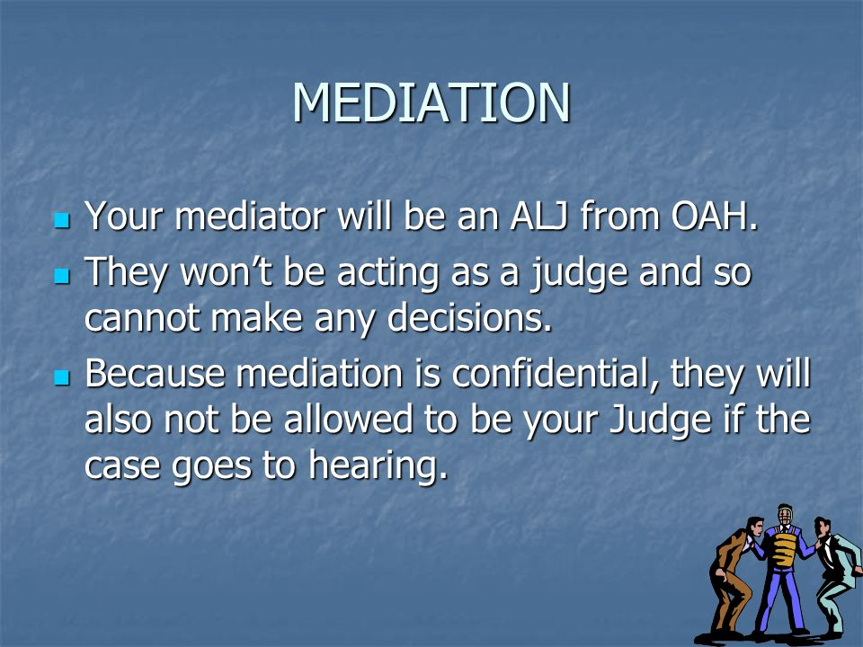 MEDIATION Your mediator will be an ALJ from OAH. Your mediator will be an ALJ from OAH.